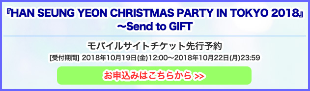 『HAN SEUNG YEON CHRISTMAS PARTY IN TOKYO 2018』~Send to GIFT~モバイル先行